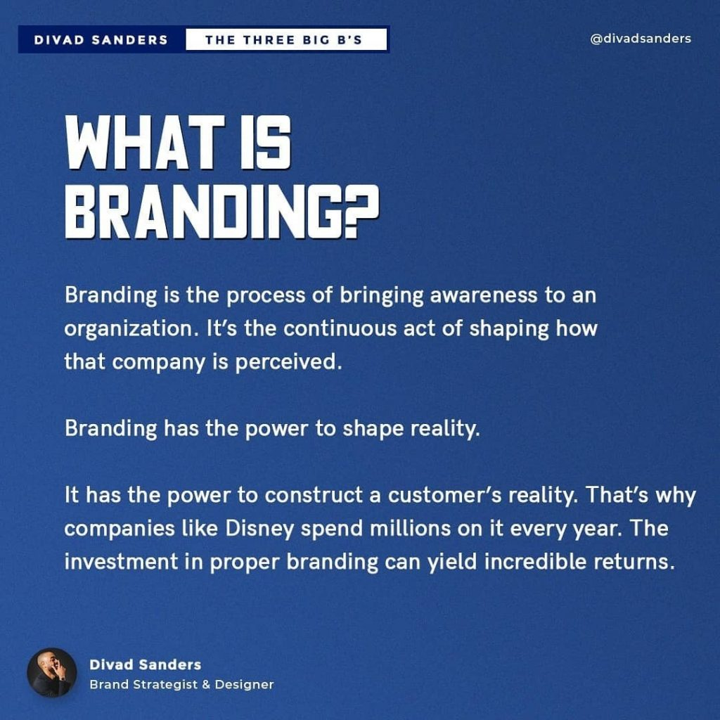 WHAT IS BRANDING?  Branding is the process of bringing awareness to an organization. It's the continuous act of shaping how that company is perceived.  Branding has the power to shape reality.  It has the power to construct a customer's reality. That's why companies like Disney spend millions on it every year. The investment in proper branding can yield incredible returns.