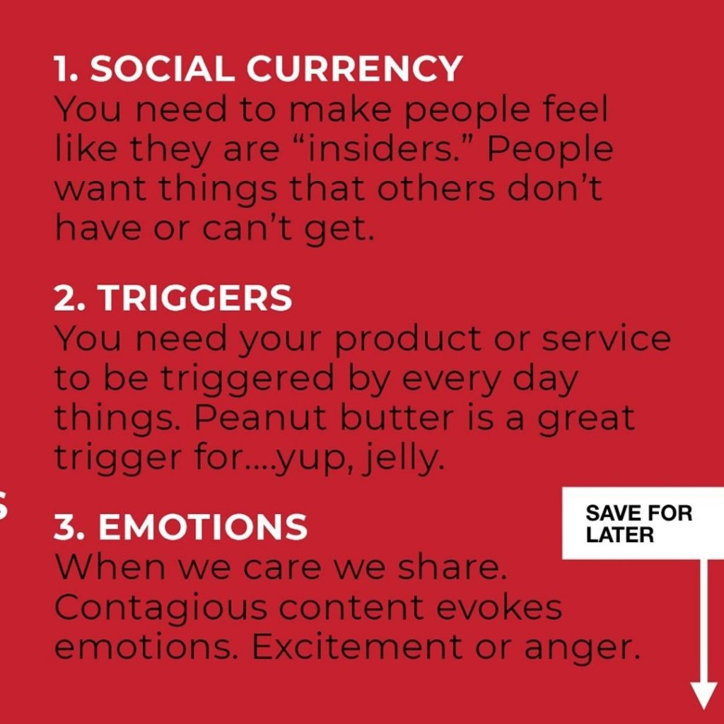 "SOCIAL CURRENCY  You need to make people feel like they are ""insiders."" People want things that others don't have or can't get.  TRIGGERS  You need your product or service to be triggered by every day things. Peanut butter is a great trigger for....yup, jelly.  EMOTIONS  When we care we share. Contagious content evokes emotions. Excitement or anger."