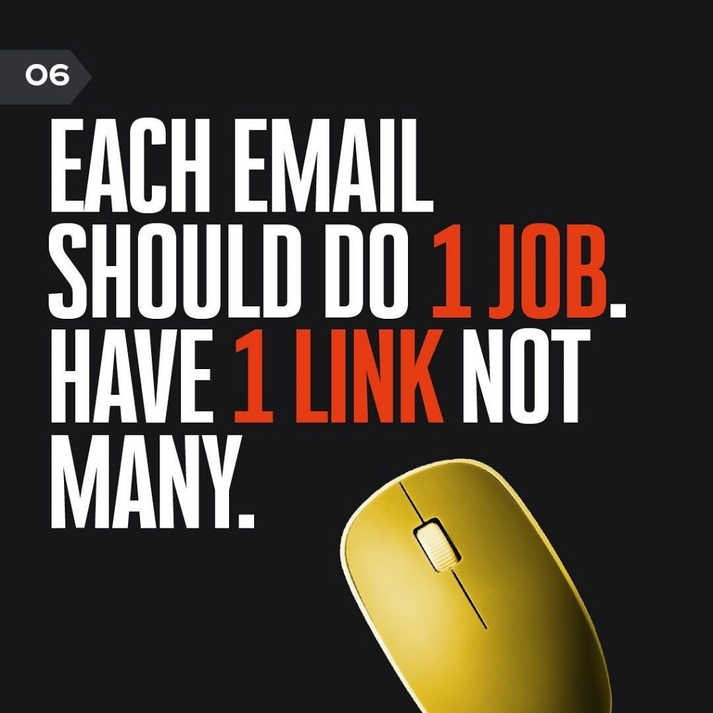 EACH EMAIL SHOULD DO 1 JOB. HAVE 1 LINK NOT MANY.