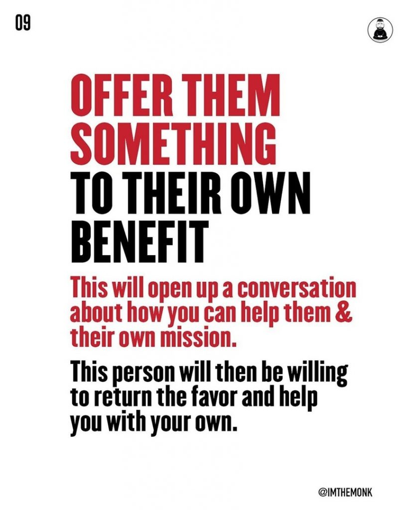 Offer them something to their own benefit  This will open up a conversation about how you can help them & their own mission. This person will then be willing to return the favor and help you with your own.