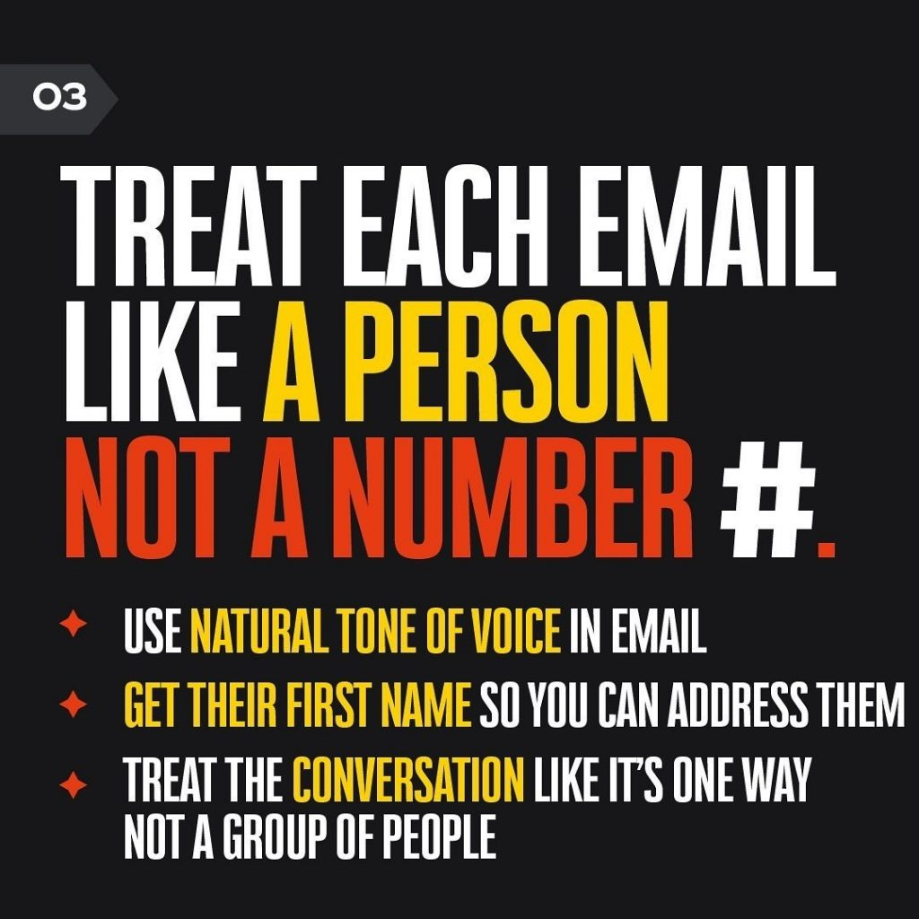 TREAT EACH EMAIL LIKE A PERSON NOT A NUMBER # • USE NATURAL TONE OF VOICE IN EMAIL + GET THEIR FIRST NAME SO YOU CAN ADDRESS THEM + TREAT THE CONVERSATION LIKE ITS ONE WAY NOT A GROUP OF PEOPLE