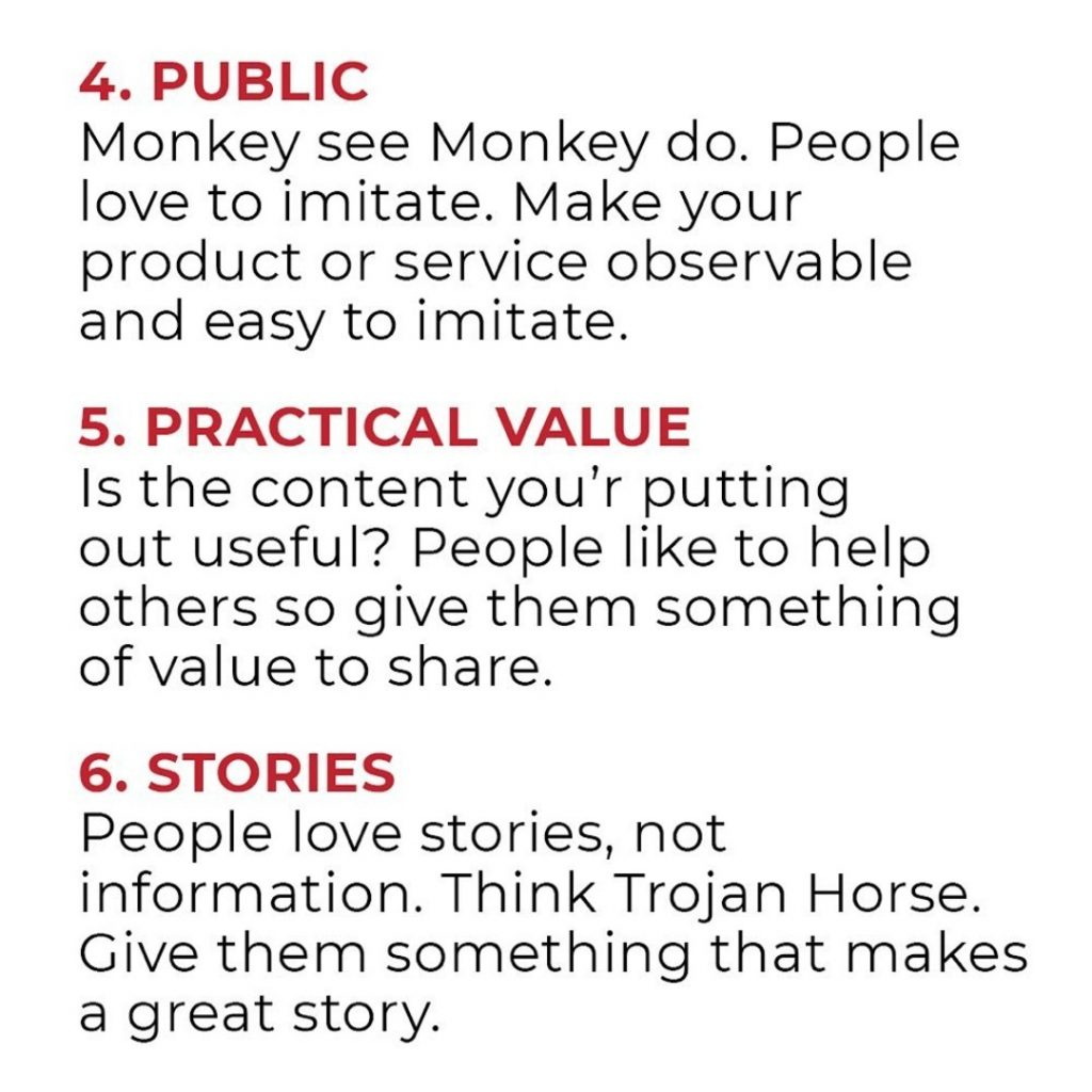 PUBLIC  Monkey see Monkey do. People love to imitate. Make your product or service observable and easy to imitate.  PRACTICAL VALUE  Is the content ycu'r putting out useful? People like to help others so give them something of value to share.  STORIES  People love stories, not information. Think Trojan Horse. Give them something that makes a great story.