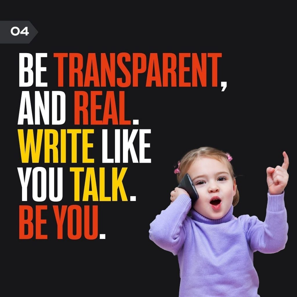 BE TRANSPARENT, AND REAL. WRITE LIKE YOU TALK. BE YOU.