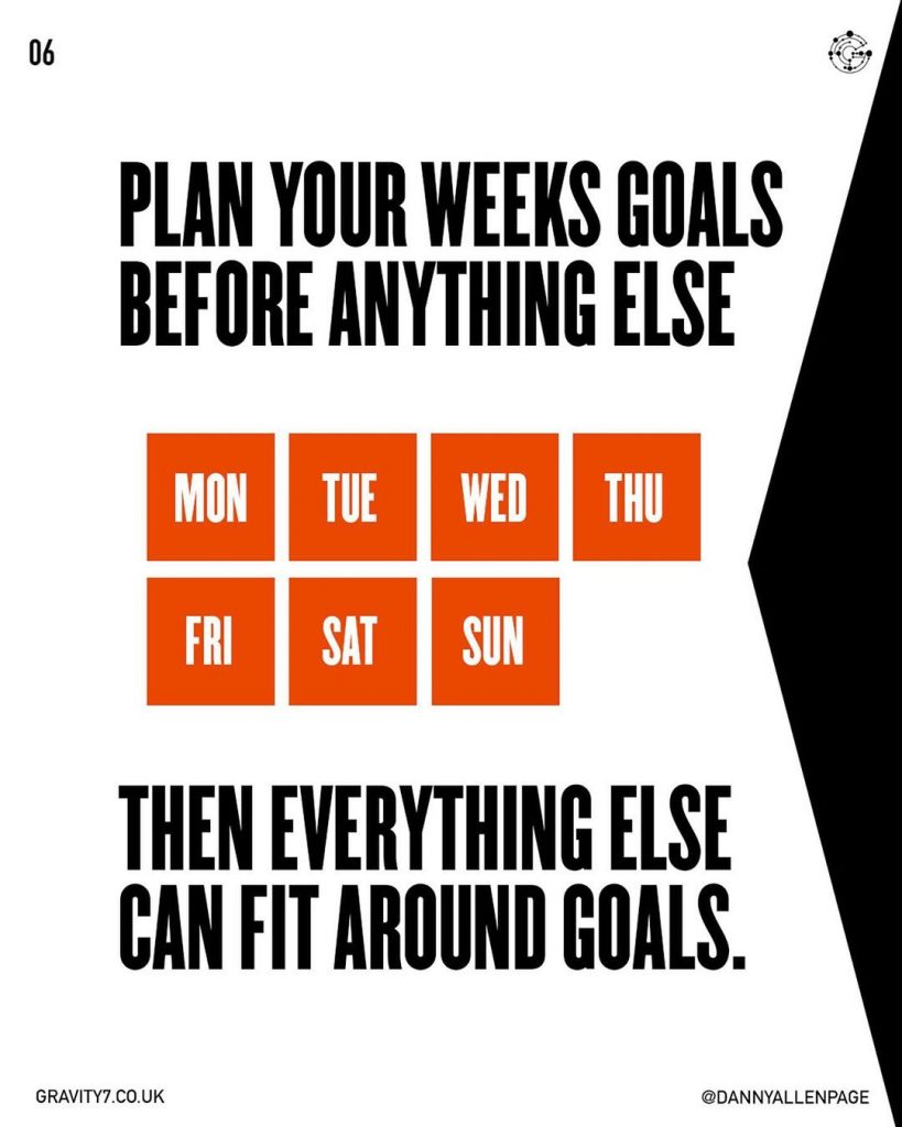 PLAN YOUR WEEKS GOALS BEFORE ANYTHING ELSE. THEN EVERYTHING ELSE  CAN FIT AROUND GOALS.