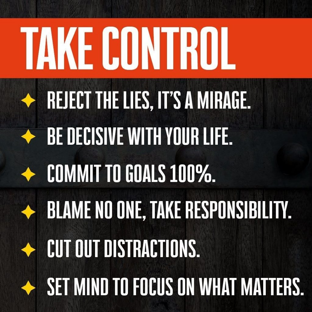 TAKE CONTROL  REJECT THE LIES, IT'S A MIRAGE.  BE DECISIVE WITH YOUR LIFE.  COMMIT TO GOALS 100%.  BLAME NO ONE, TAKE RESPONSIBILITY.  CUT OUT DISTRACTIONS.  SET MIND TO FOCUS ON WHAT MATTERS.