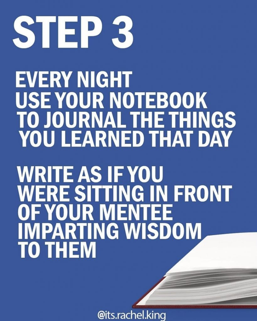 STEP 3  Every night us your notebook to journal the things you learned that day Write as if you were sitting in front of your mentee imparting wisdom to them