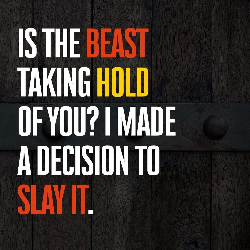 IS THE BEAST TAKING HOLD OF YOU? I MADE A DECISION TO SLAY IT.