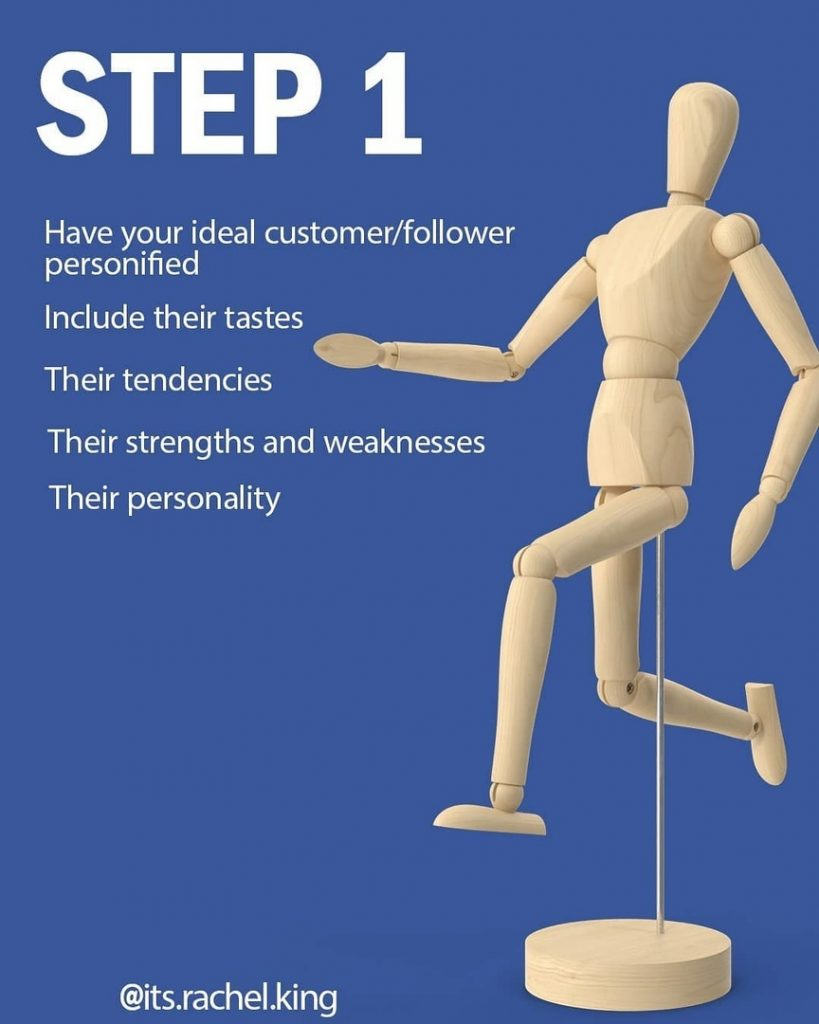 STEP 1  Have your ideal customer/follower personified Include their tastes  Their tendencies Their strengths and weaknesses Their personality