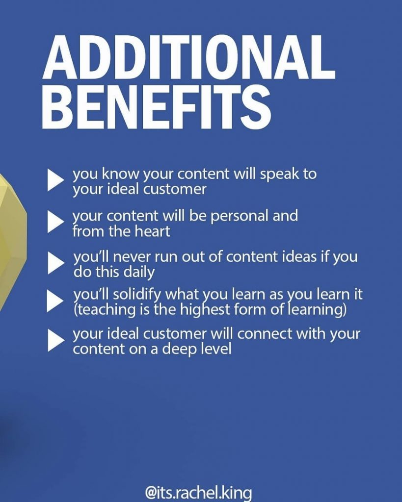 ADDITIONAL BENEFITS  you know your content will speak to your ideal customer your content will be personal and from the heart  / you'll never run out of content ideas if you  do this daily / you'll solidify what you learn as you learn it  (teaching is the highest form of learning)  your ideal customer will connect with your content on a deep level