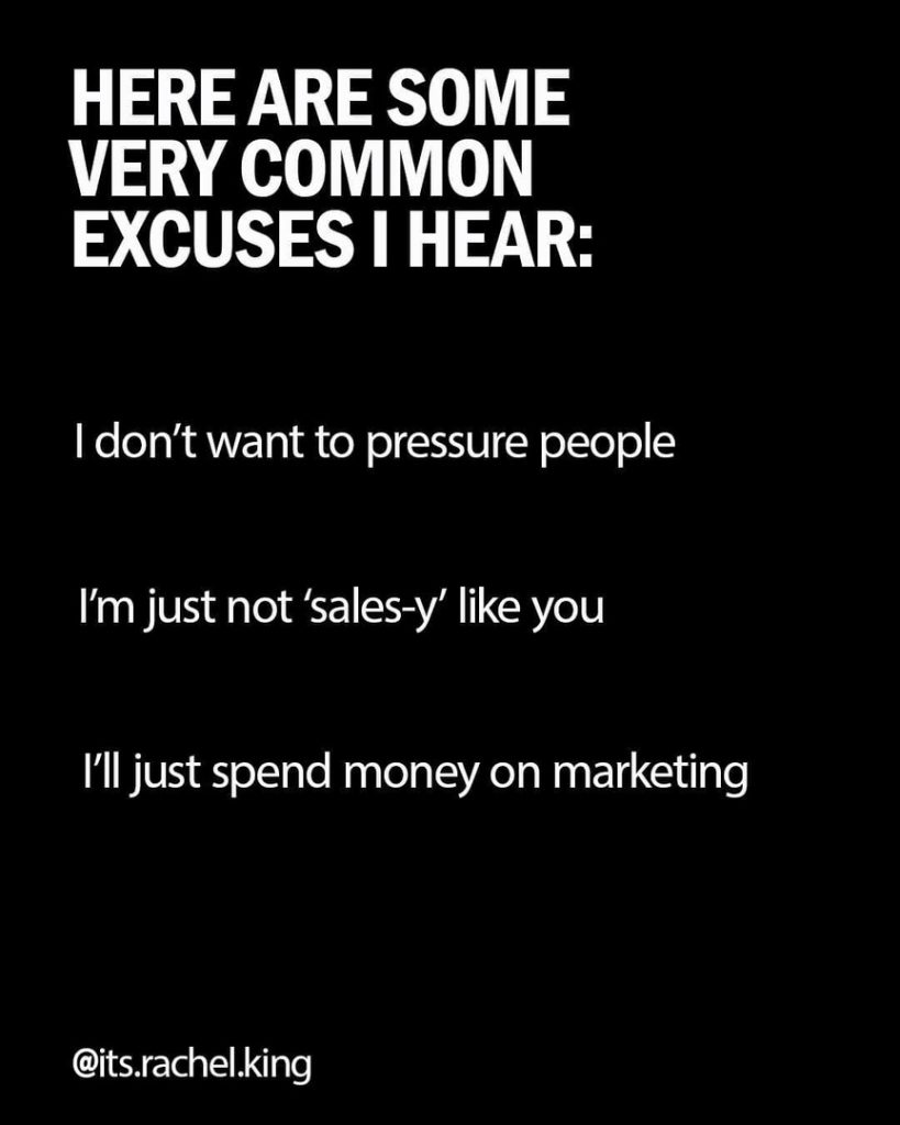 HERE ARE SOME VERY COMMON EXCUSES I HEAR:  I don't want to pressure people  I'm just not `sales-y' like you  I'll just spend money on marketing