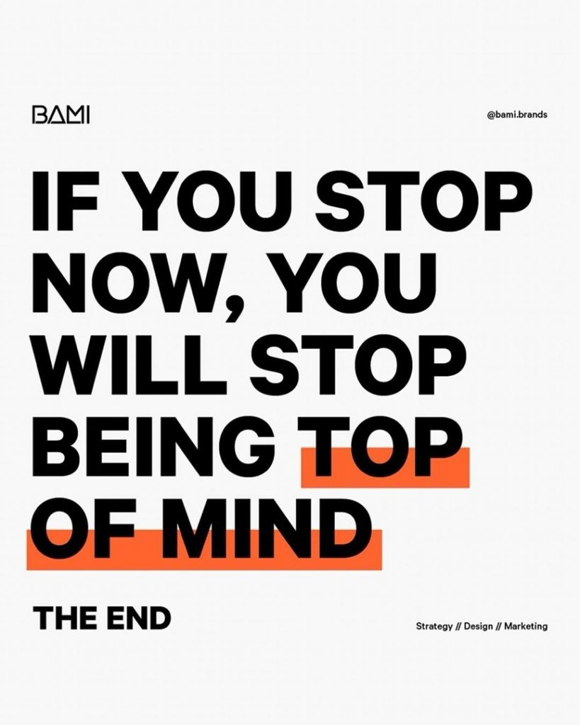 IF YOU STOP NOW, YOU WILL STOP BEING TOP OF MIND