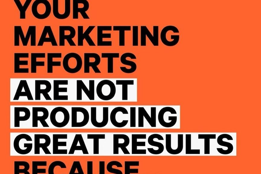 Your Marketing Efforts are Not Producing Great Results Because…