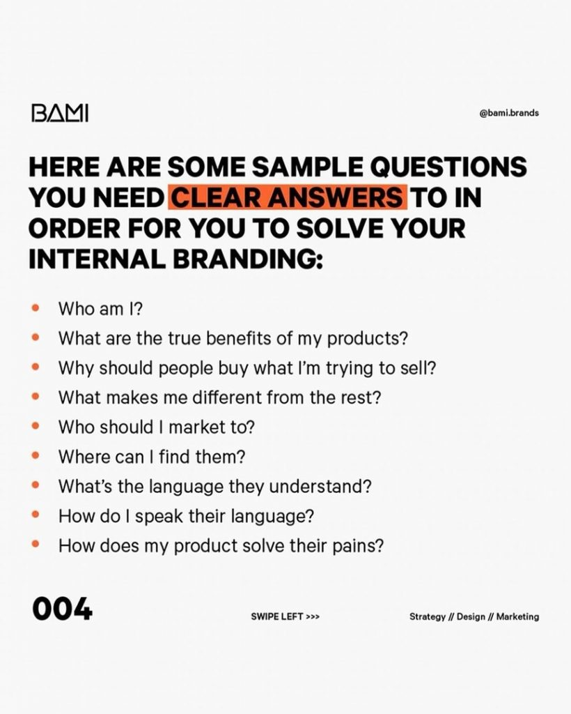 HERE ARE SOME SAMPLE QUESTIONS YOU NEED CLEAR ANSWERSITO IN ORDER FOR YOU TO SOLVE YOUR INTERNAL BRANDING:  Who am I?  What are the true benefits of my products?  Why should people buy what I'm trying to sell?  What makes me different from the rest?  Who should I market to?  Where can I find them?  What's the language they understand?  How do I speak their language?  How does my product solve their pains?