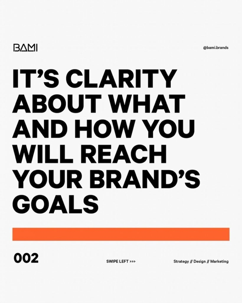 IT'S CLARITY ABOUT WHAT AND HOW YOU WILL REACH YOUR BRAND'S GOALS
