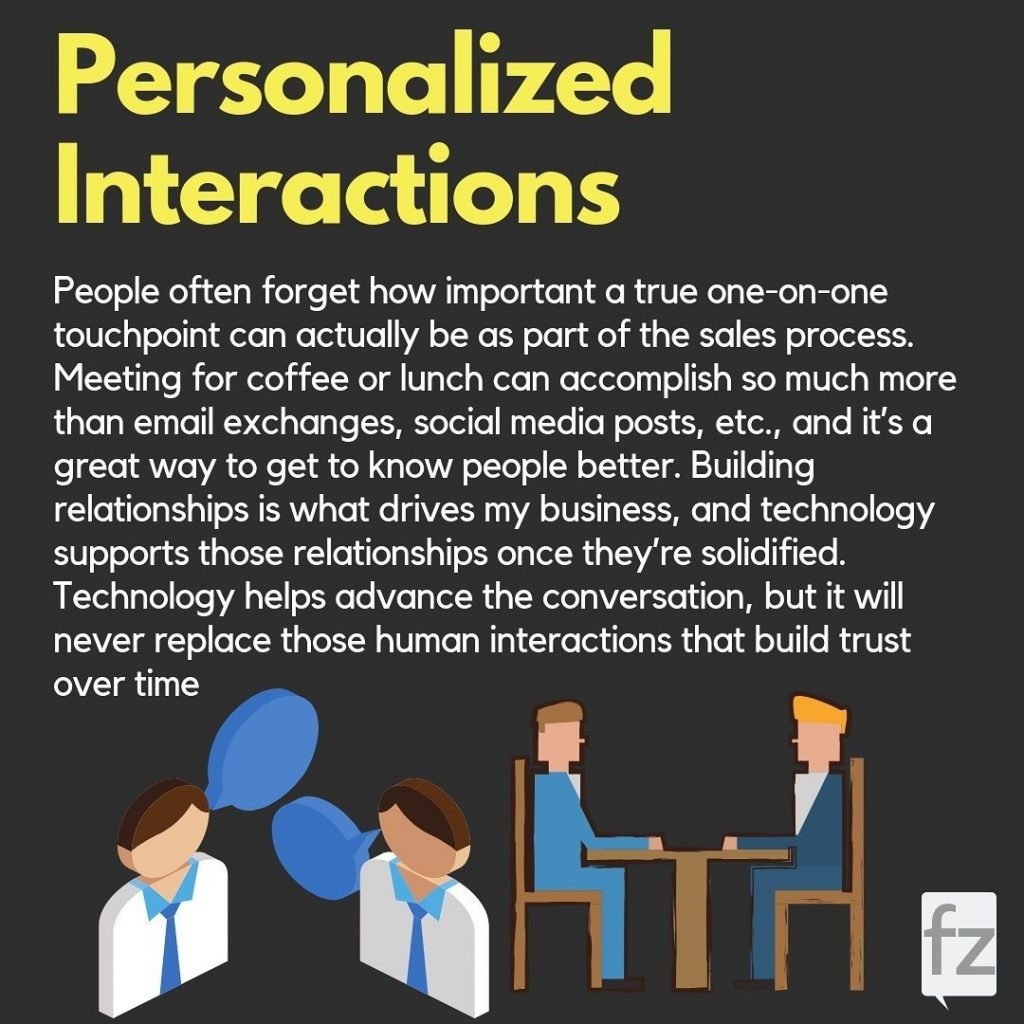 Personalized Interactions  People often forget how important a true one-on-one touchpoint can actually be as part of the sales process. Meeting for coffee or lunch can accomplish so much more than email exchanges, social media posts, etc., and it's a great way to get to know people better. Building relationships is what drives my business, and technology supports those relationships once they're solidified. Technology helps advance the conversation, but it will never replace those human interactions that build trust over time
