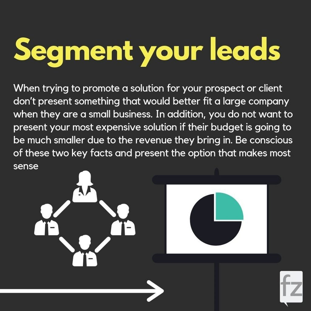 Segment your leads  When trying to promote a solution for your prospect or client don't present something that would better fit a large company when they are a small business. In addition, you do not want to present your most expensive solution if their budget is going to be much smaller due to the revenue they bring in. Be conscious of these two key facts and present the option that makes most sense