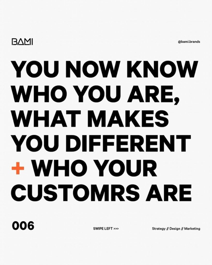 YOU NOW KNOW WHO YOU ARE, WHAT MAKES YOU DIFFERENT + WHO YOUR CUSTOMERS ARE