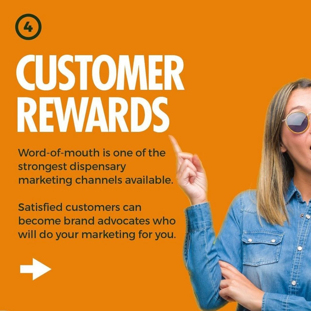 CUSTOMER REWARDS  Word-of-mouth is one of the strongest dispensary marketing channels available.  Satisfied customers can become brand advocates who will do your marketing for you.