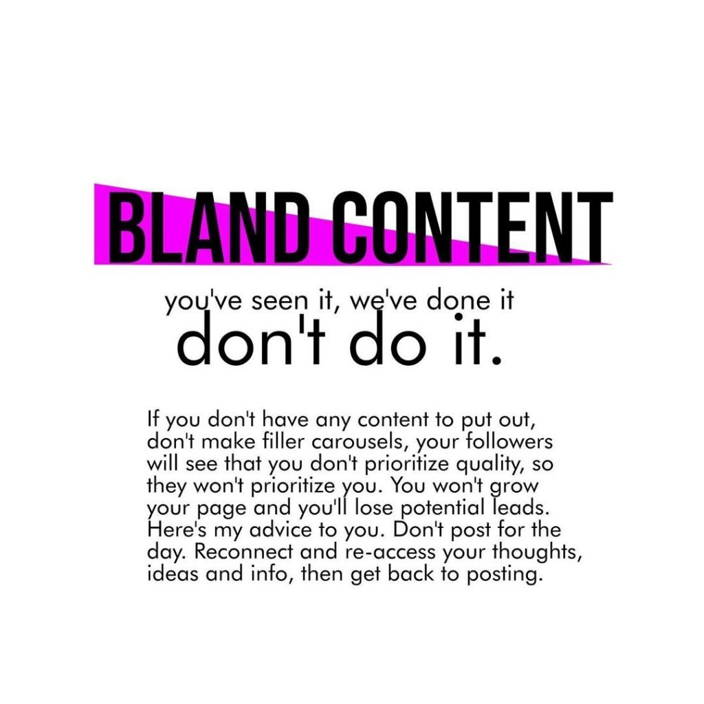 Bland content  you've seen it, wcl 've done it don't o it.  If you don't have any content to put out, don't make filler carousels, your followers will see that you don't prioritize quality, so they won't prioritize you. You won't grow your page and you'll lose potential leads. Here's my advice to you. Don't post for the day. Reconnect and re-access your thoughts, ideas and info, then get back to posting.