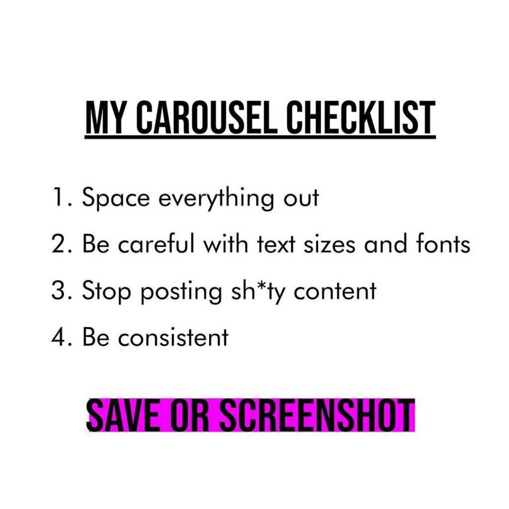 MY CAROUSEL CHECKLIST  1. Space everything out 2. Be careful with text sizes and fonts 3. Stop posting sh*ty content 4. Be consistent  SAVE OR SCREENSHOT
