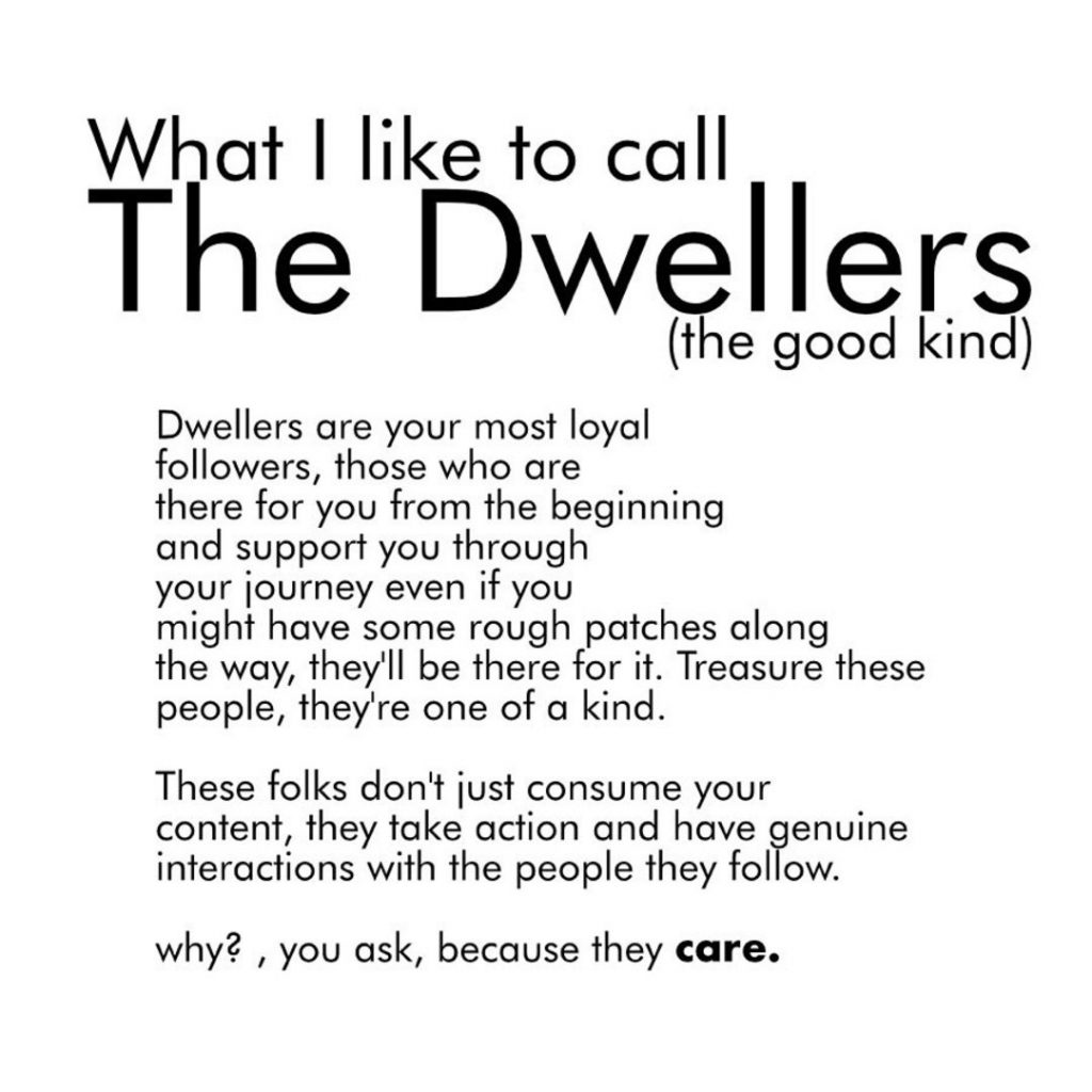 What I like to call The Dwellers (the good kind)  Dwellers are your most loyal followers, those who are there for you from the beginning and support you through your tourney even if you might have some rough patches along the way, they'll be there for it. Treasure these people, they're one of a kind. These folks don't lust consume your content, they take action and have genuine interactions with the people they follow.  why? , you ask, because they care.