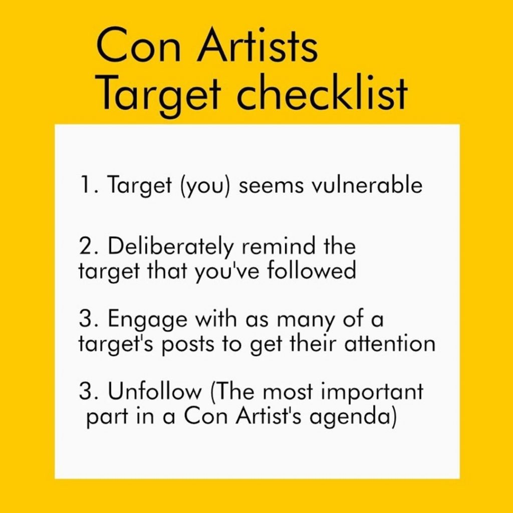Con Artists Target checklist  1. Target (you) seems vulnerable  2. Deliberately remind the target that you've followed  3. Engage with as many of a target's posts to get their attention  3. Unfollow (The most important part in a Con Artist's agenda)