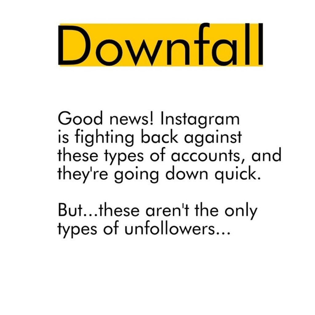 Downfall  Goof news! Instagram is fighting back against these types of accounts, and they're going down quick. But...these aren't the only types of unfollowers...