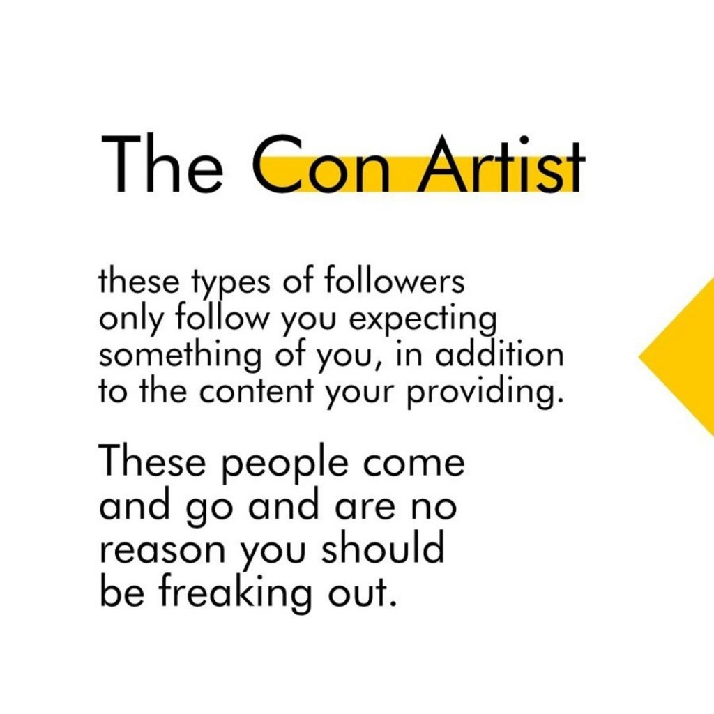 The Con Artist  These types of followers only follow you expecting something of you, in addition to the content your providing. These people come and go and are no reason you should be freaking out.