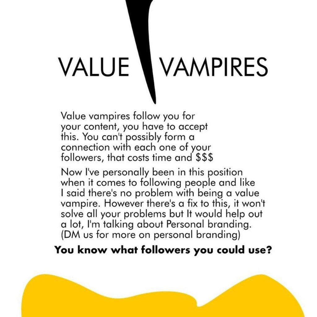 Value Vampires  Value vampires follow you for your content, you have to accept this. You can't possibly form a connection with each one of your followers, that costs time and $$$ Now I've personally been in this position when it comes to following people and like I said there's no problem with being a value vampire. However there's a fix to this, it won't solve all your problems but It would help out a lot, I'm talking about Personal branding. (DM us for more on personal branding) You know what followers you could use?