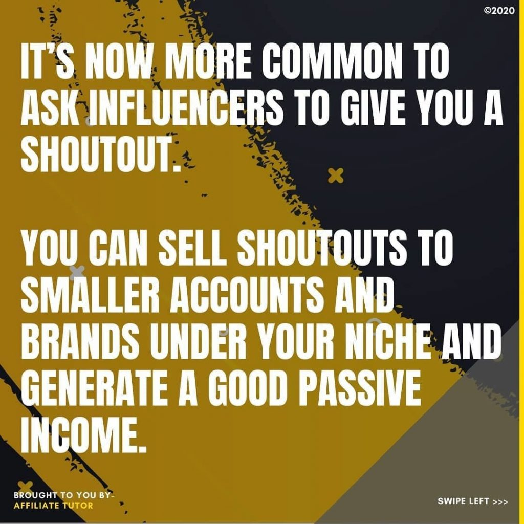 It's now more common to ask influencers to give you a shoutout.  You can sell shoutouts to smaller accounts and brands under your niche and generate a good passive income.