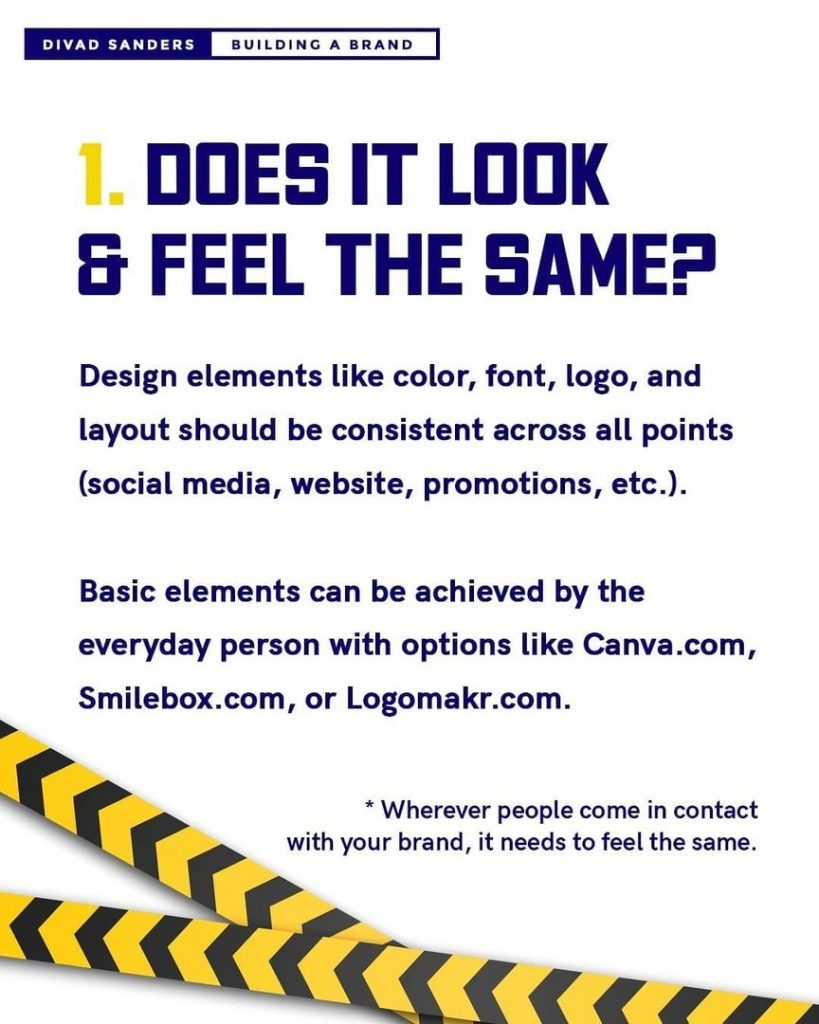 Does it look & feel the same?  Design elements like color, font, logo, and  layout should be consistent across all points  (social media, website, promotions, etc.).  Basic elements can be achieved by the  everyday person with options like Canva.com,  Smilebox.com, or Logomakr.com.  * Wherever people come in contact  with your brand, it needs to feel the same.