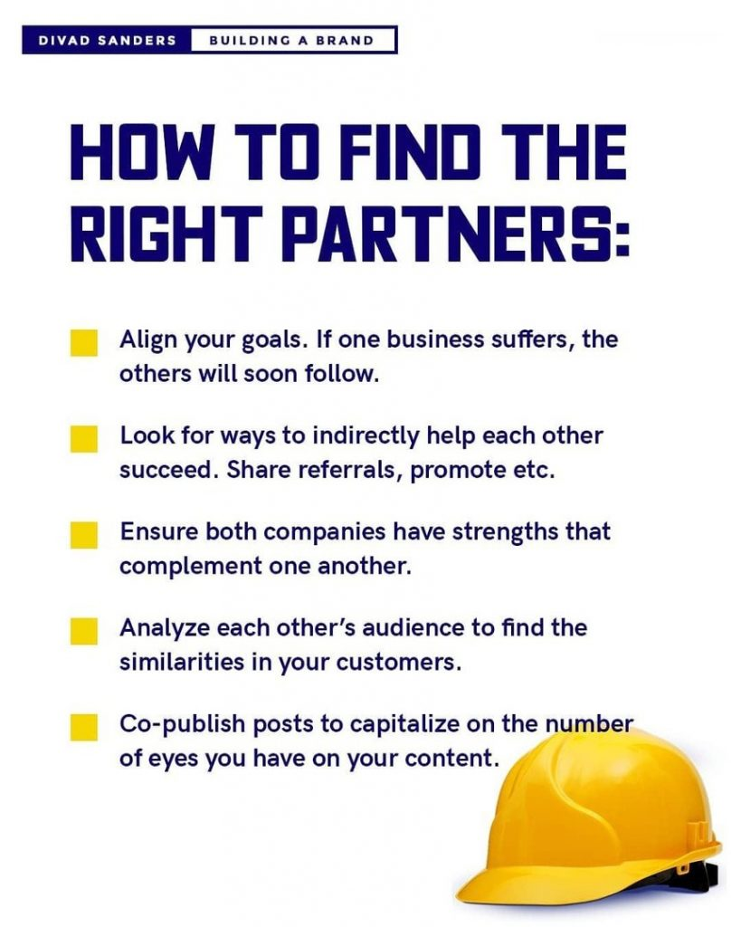 How to find the right partners:  Align your goals. If one business suffers, the others will soon follow.  Look for ways to indirectly help each other succeed. Share referrals, promote etc.  Ensure both companies have strengths that complement one another.  Analyze each other's audience to find the similarities in your customers.  Co-publish posts to capitalize on the number of eyes you have on your content.