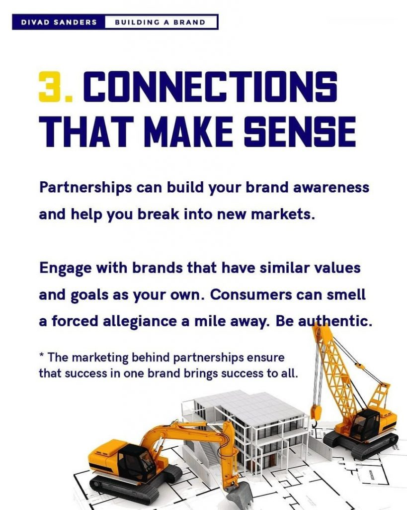 Connections that make sense  Partnerships can build your brand awareness and help you break into new markets.  Engage with brands that have similar values and goals as your own. Consumers can smell a forced allegiance a mile away. Be authentic. *The marketing behind partnerships ensure that success in one brand brings success to all.