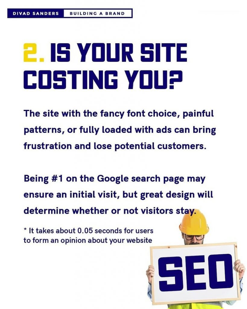 Is your site costing you?  The site with the fancy font choice, painful patterns, or fully loaded with ads can bring frustration and lose potential customers.  Being #1 on the Google search page may ensure an initial visit, but great design will determine whether or not visitors stay.  * It takes about 0.05 seconds for users to form an opinion about your website