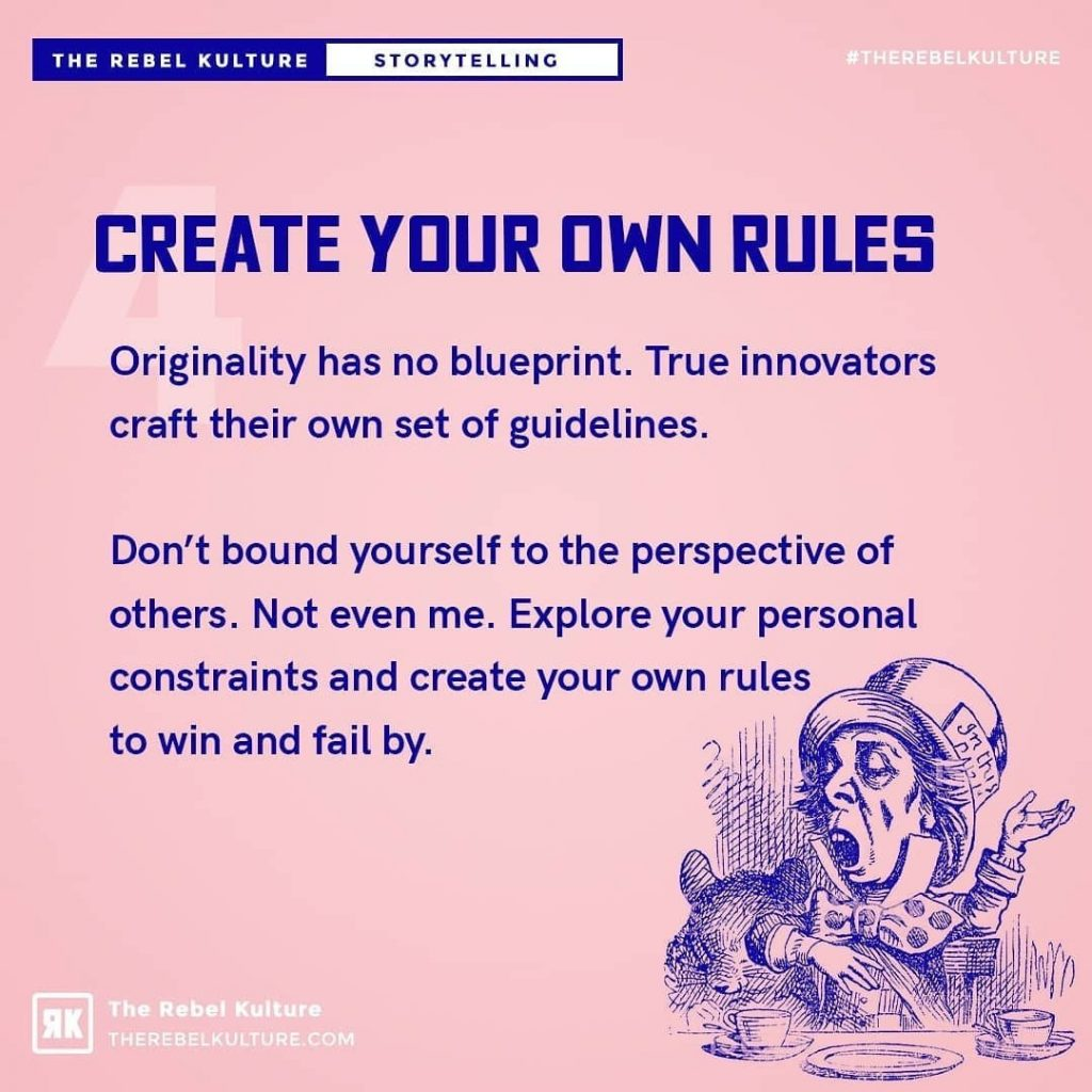 Create your own rules  Originality has no blueprint. True innovators craft their own set of guidelines.  Don't bound yourself to the perspective of others. Not even me. Explore your personal constraints and create your own rules to win and fail by.