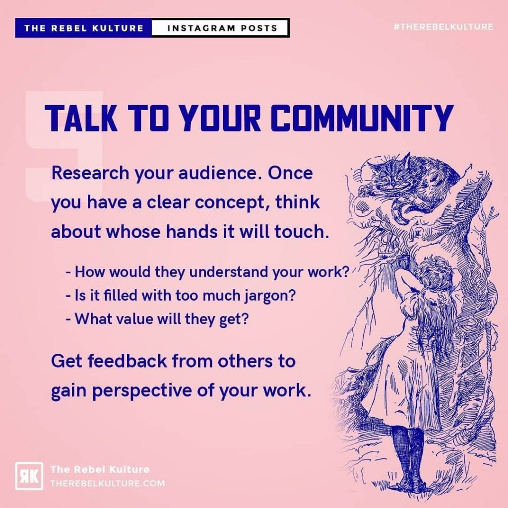 Talk to your community  Research your audience. Once you have a clear concept, think about whose hands it will touch.  How would they understand your work?'  Is it filled with too much jargon?  What value will they get?  Get feedback from others to gain perspective of your work.