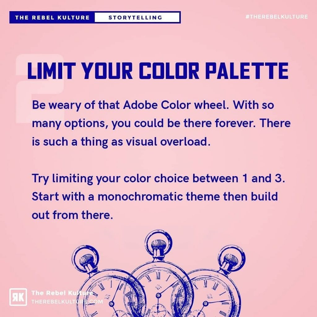 Limit your color palette  Be weary of that Adobe Color wheel. With so many options, you could be there forever. There is such a thing as visual overload.  Try limiting your color choice between 1 and 3. Start with a monochromatic theme then build out from there.