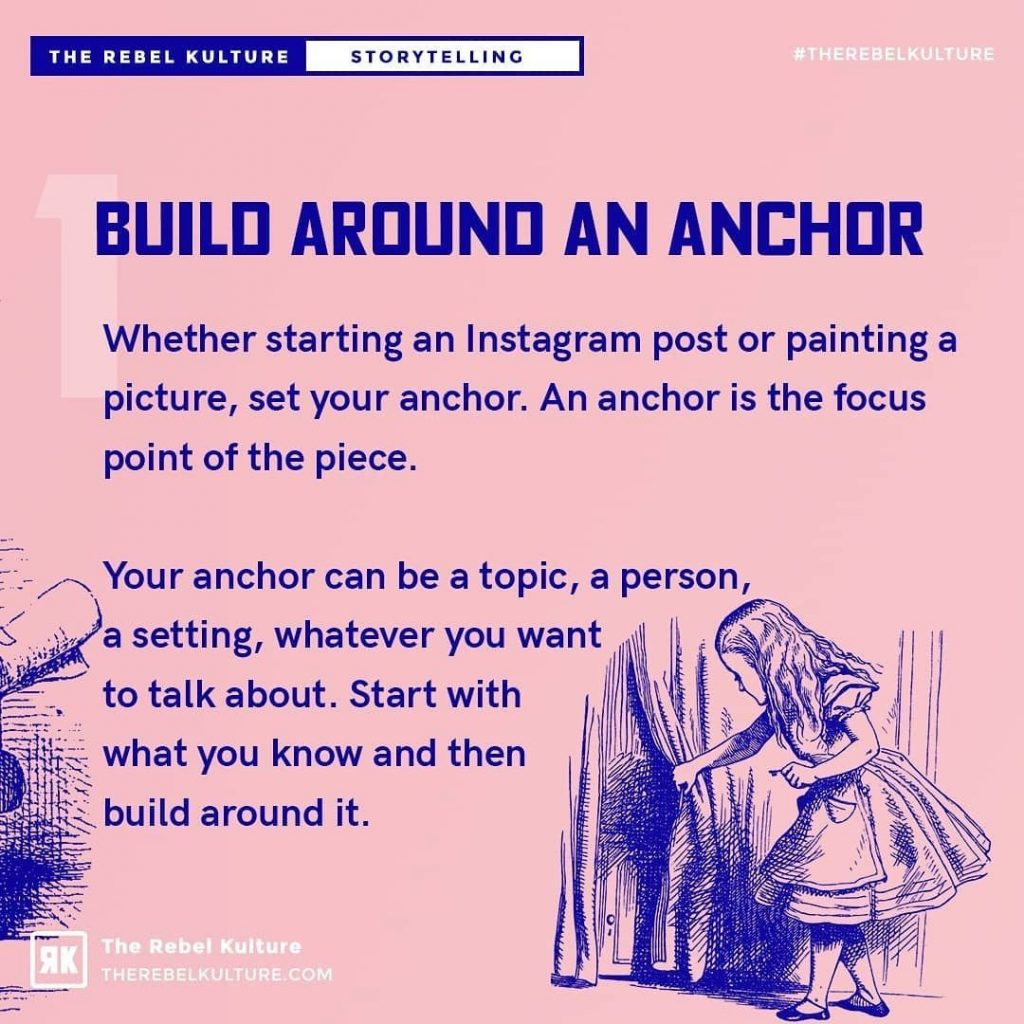 Build around an anchor  Whether starting an Instagram post or painting a picture, set your anchor. An anchor is the focus point of the piece.  Your anchor can be a topic, a person  a setting, whatever you want  to talk about. Start with what you know and then build around it.