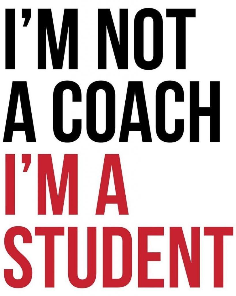 I'm not a coach  I'm a student
