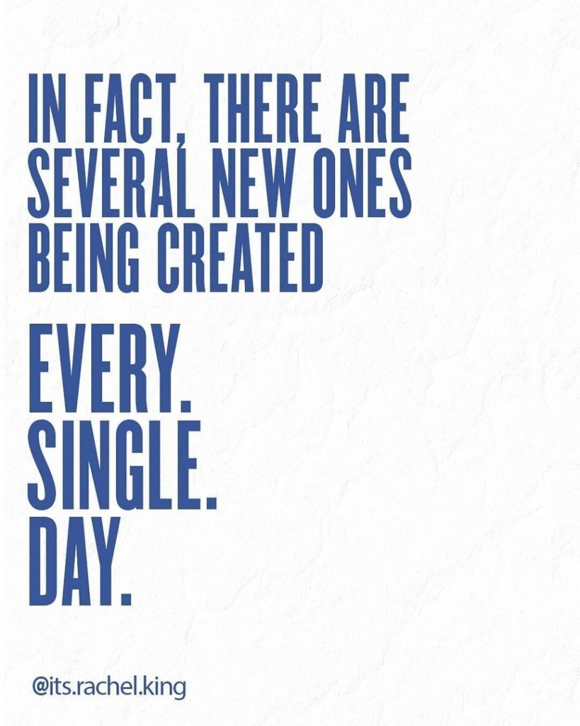 In fact, there are several new ones being created EVERY. SINGLE. DAY.
