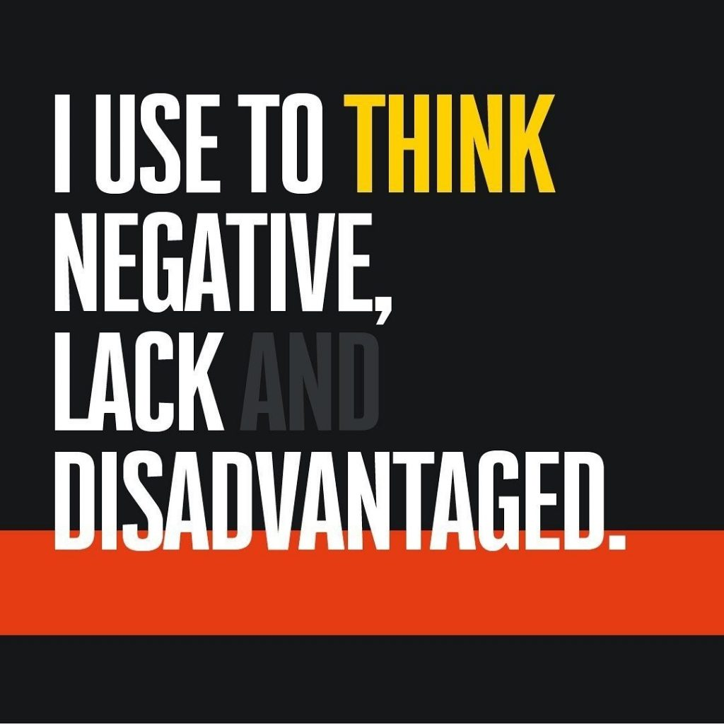I use to think negative, lack and disadvantaged.