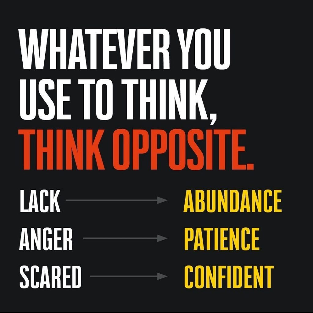 Whatever you use to think, think opposite.  Lack - abundance Anger - patience Scared - confident