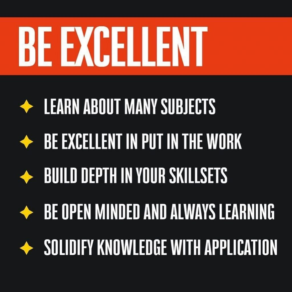 Be excellent:  Learn about many subjects Be excellent in put in the work Build depth in your skillsets Be open minded and always learning Solidify knowledge with application