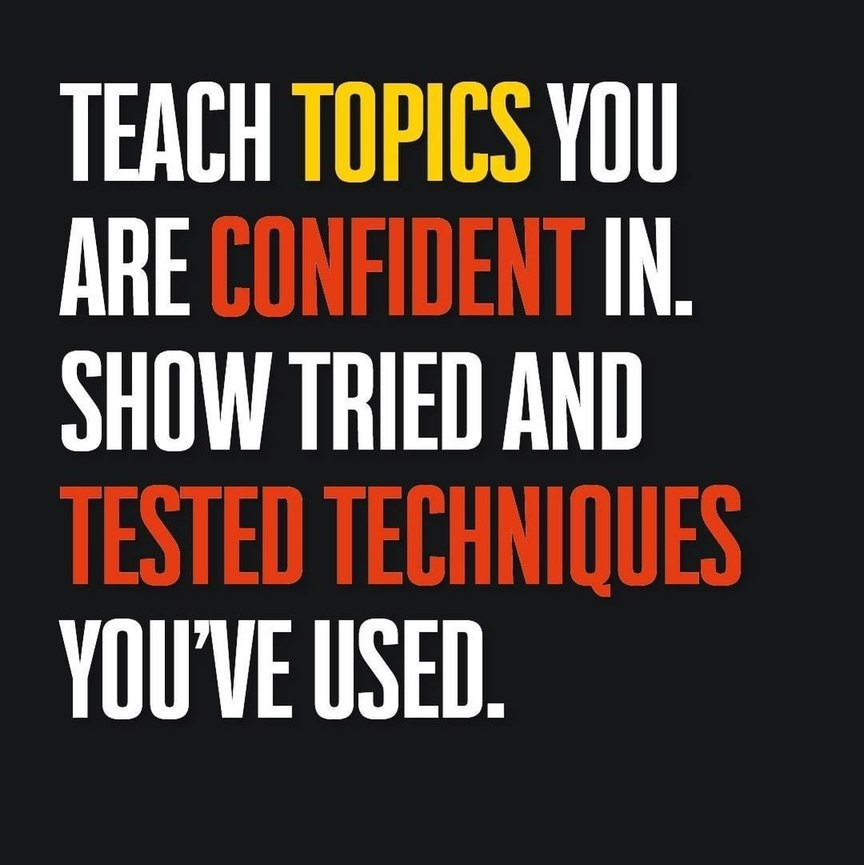 Teach topics you are confident in. Show tried and tested techniques you've used.