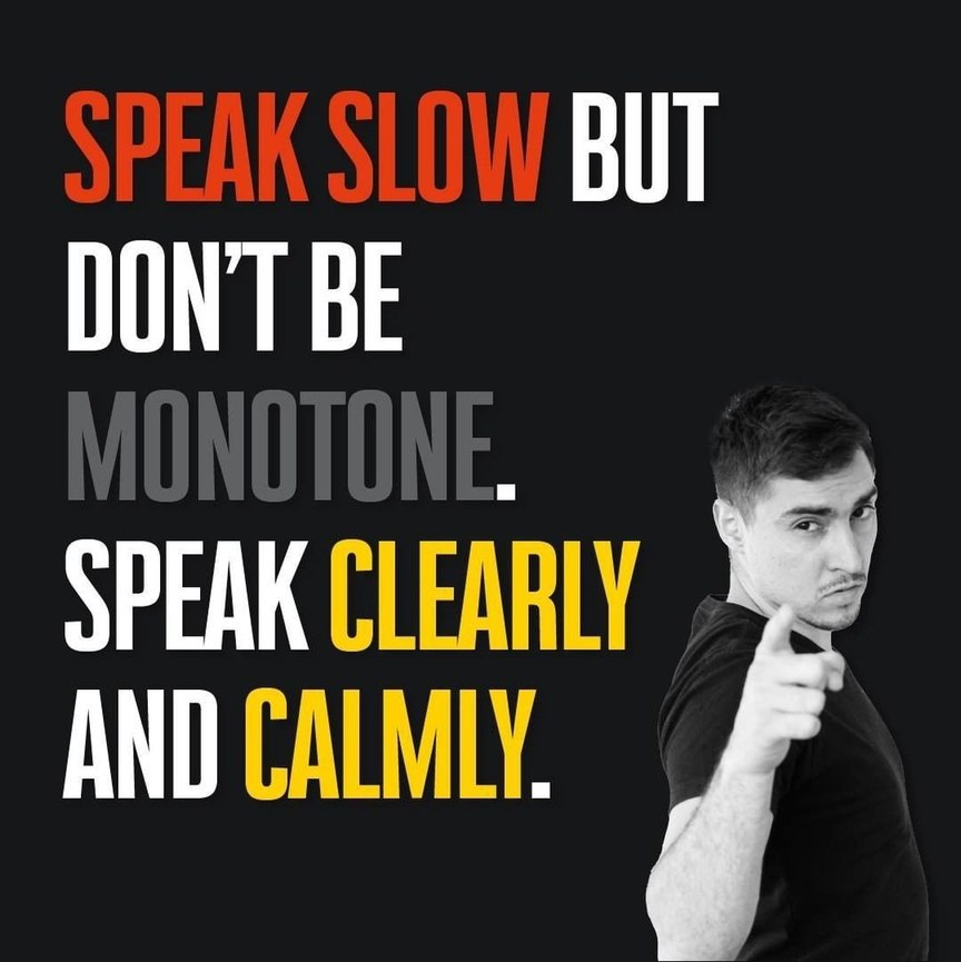Speak slow bot don't be monotone. Speak clearly and calmy.