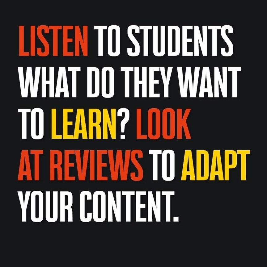Listen to students what do they want to learn? Look at reviews to adapt your content.