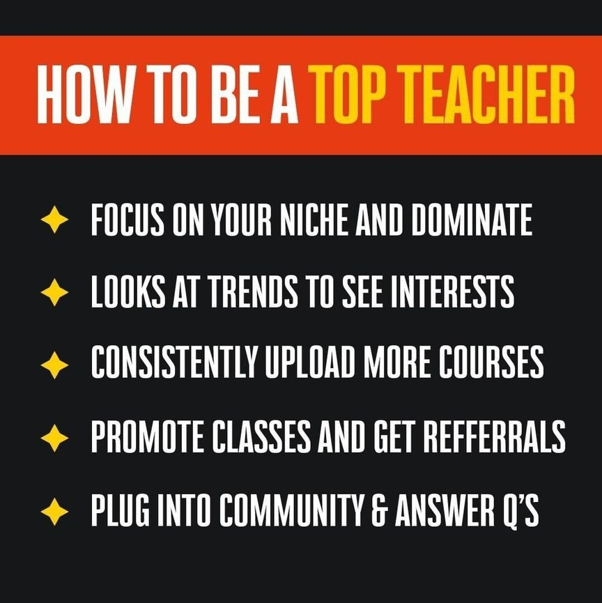 How to be a top teacher:  Focus on your niche and dominate Looks at trends to see interests Consistently upload more courses Promote classes and get refferrals Plug into community & answer Q'S