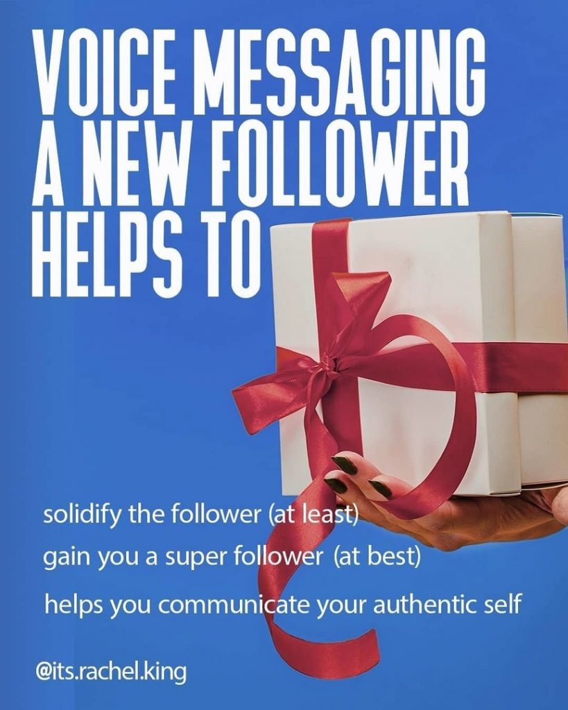 Voice messaging a new follower helps to:  solidify the follower (at least) gain you a super follower (at best) gelps you communicate your authentic self