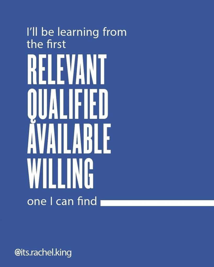 I'll be learning from the first  relevant qualified available willing  one I can find