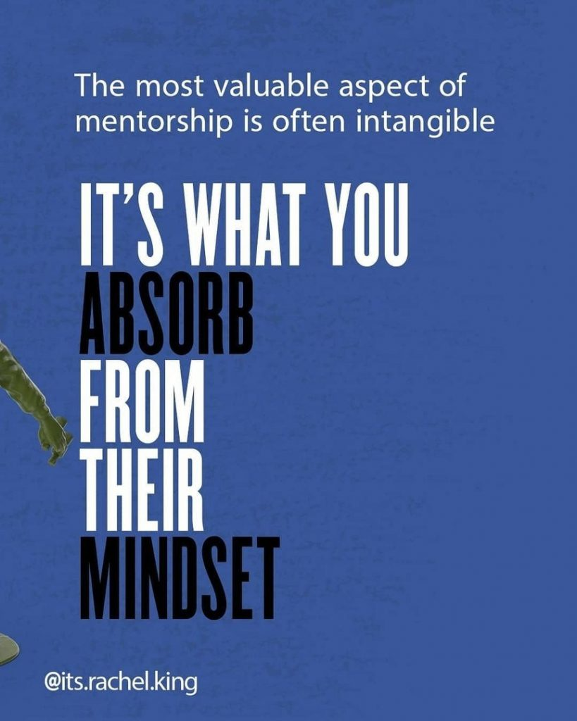 The most valuable aspect of mentorship is often intangible it's what you absorb from their mindset